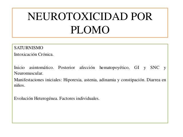 NEUROTOXICIDAD POR PLOMO SATURNISMO Intoxicación Crónica. Inicio asintomático. Posterior afección hematopoyético, GI y SNC...