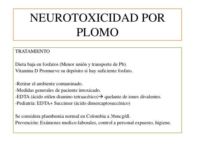 NEUROTOXICIDAD POR PLOMO TRATAMIENTO Dieta baja en fosfatos (Menor unión y transporte de Pb). Vitamina D Promueve su depós...