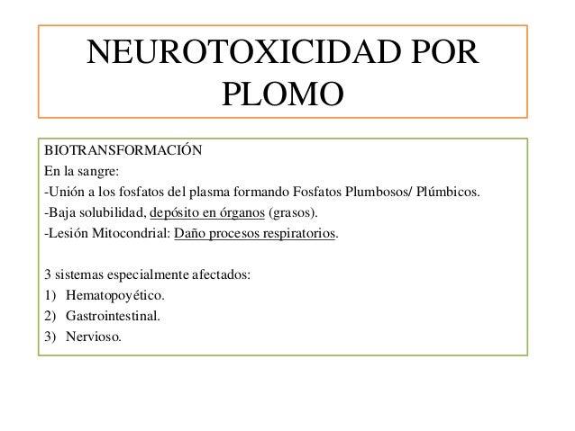 NEUROTOXICIDAD POR PLOMO BIOTRANSFORMACIÓN En la sangre: -Unión a los fosfatos del plasma formando Fosfatos Plumbosos/ Plú...