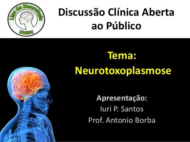 Discussão Clínica Abertaao PúblicoTema:NeurotoxoplasmoseApresentação:Iuri P. SantosProf. Antonio Borba