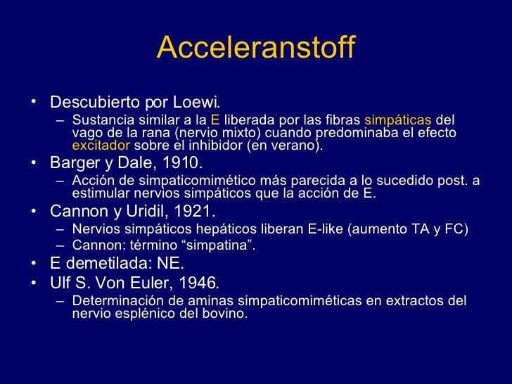 Acceleranstoff <ul><li>Descubierto por Loewi. </li></ul><ul><ul><li>Sustancia similar a la  E  liberada por las fibras  si...