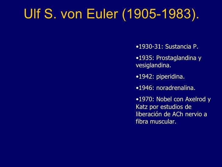 Ulf S. von Euler (1905-1983). <ul><li>1930-31: Sustancia P. </li></ul><ul><li>1935: Prostaglandina y vesiglandina. </li></...
