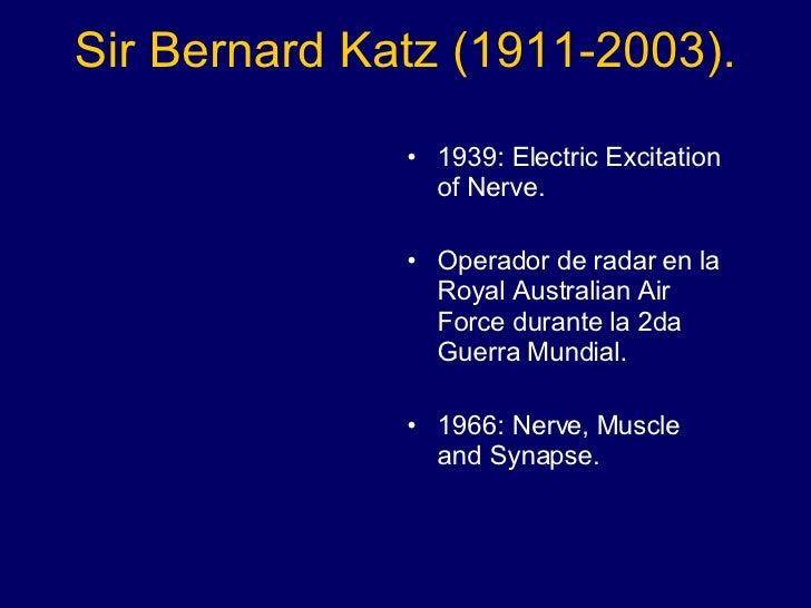 Sir Bernard Katz (1911-2003). <ul><li>1939: Electric Excitation of Nerve.  </li></ul><ul><li>Operador de radar en la Royal...