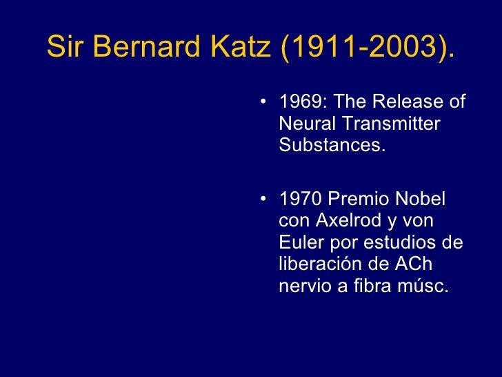 Sir Bernard Katz (1911-2003). <ul><li>1969: The Release of Neural Transmitter Substances. </li></ul><ul><li>1970 Premio No...