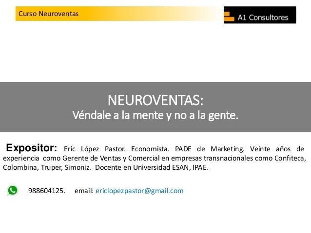 Curso LiderazgoCurso Neuroventas NEUROVENTAS: Véndale a la mente y no a la gente. Expositor: Eric López Pastor. Economista...