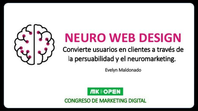 NEURO WEB DESIGN Convierte usuarios en clientes a través de la persuabilidad y el neuromarketing. Evelyn Maldonado CONGRES...