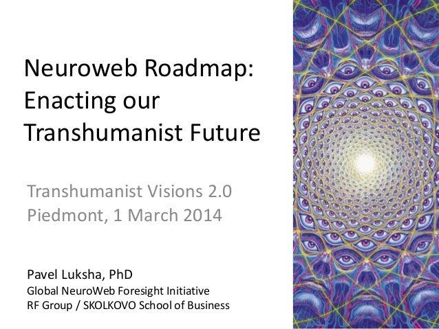 Neuroweb Roadmap: Enacting our Transhumanist Future Transhumanist Visions 2.0 Piedmont, 1 March 2014 Pavel Luksha, PhD Glo...