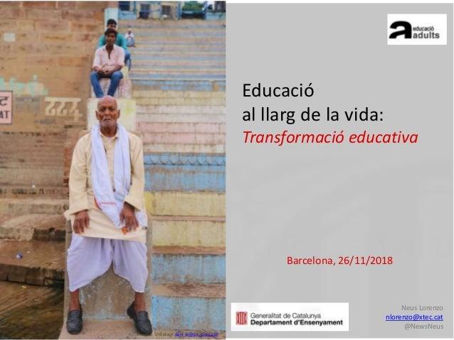 Barcelona, 26/11/2018 Neus Lorenzo nlorenzo@xtec.cat @NewsNeus Educació al llarg de la vida: Transformació educativa Image...