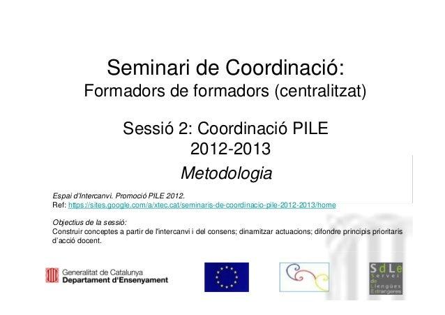 Seminari de Coordinació:          Formadors de formadors (centralitzat)                      Sessió 2: Coordinació PILE   ...