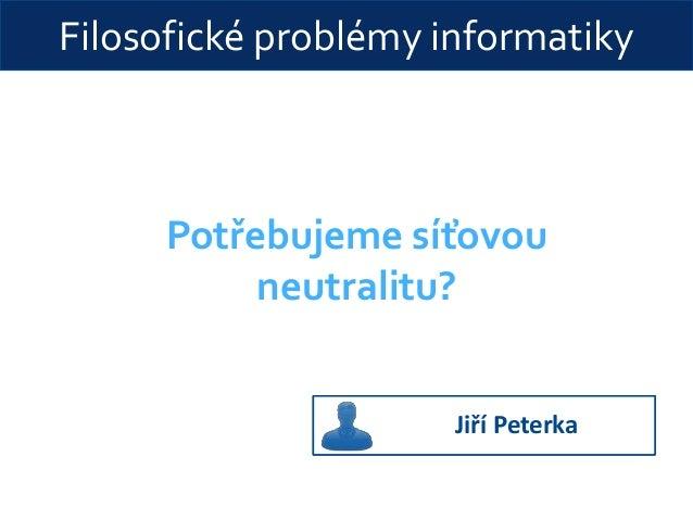 Filosofické problémy informatiky Potřebujeme síťovou neutralitu? Jiří Peterka