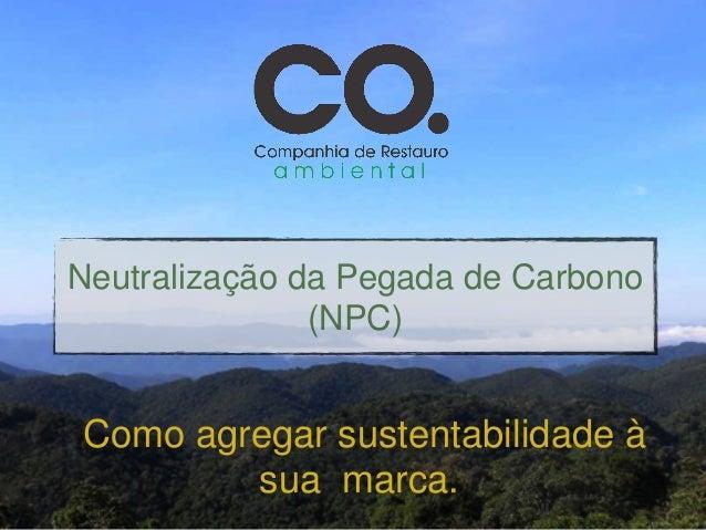 Neutralização da Pegada de Carbono                (NPC)Como agregar sustentabilidade à        sua marca.