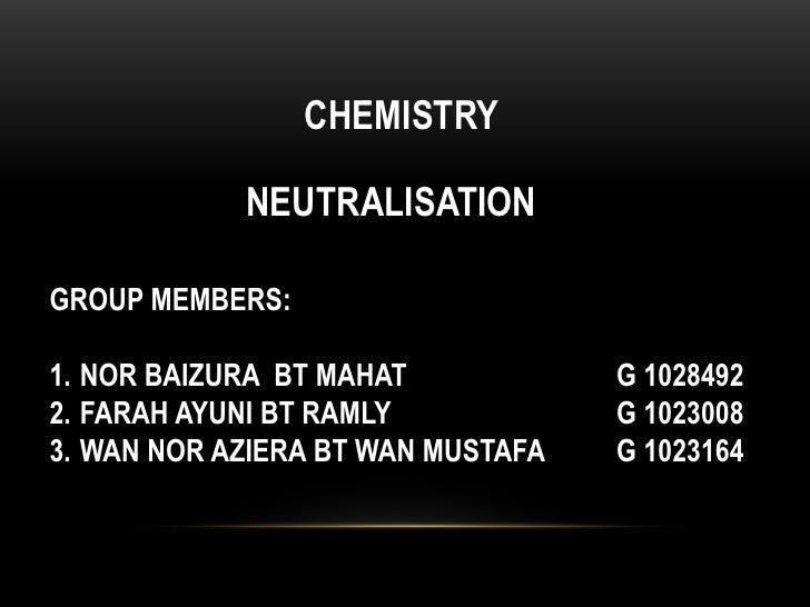 CHEMISTRY            NEUTRALISATIONGROUP MEMBERS:1. NOR BAIZURA BT MAHAT            G 10284922. FARAH AYUNI BT RAMLY      ...