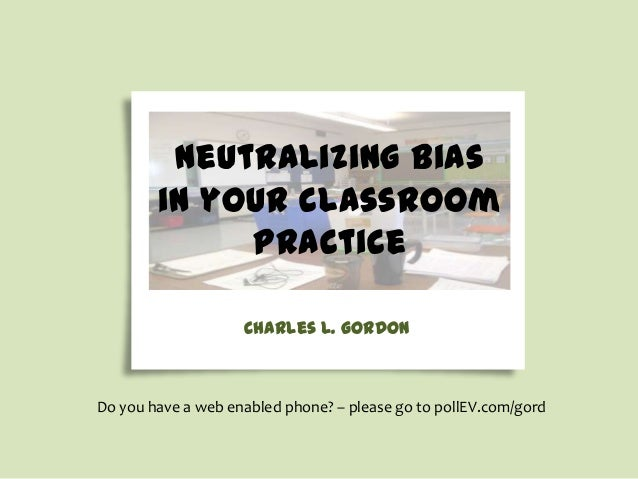 neutralizing bias in your classroom practice Charles L. Gordon  Do you have a web enabled phone? – please go to pollEV.com...