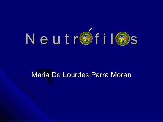 N e u t r ó f i l o sN e u t r ó f i l o s Maria De Lourdes Parra MoranMaria De Lourdes Parra Moran