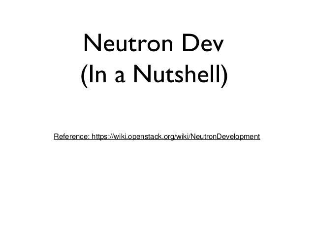Neutron Dev (In a Nutshell) Reference: https://wiki.openstack.org/wiki/NeutronDevelopment