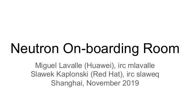 Neutron On-boarding Room Miguel Lavalle (Huawei), irc mlavalle Slawek Kaplonski (Red Hat), irc slaweq Shanghai, November 2...