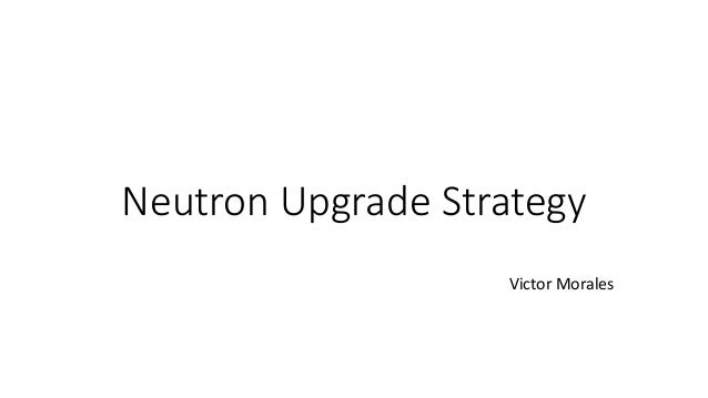 Neutron Upgrade Strategy Victor Morales