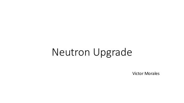 Neutron Upgrade Victor Morales
