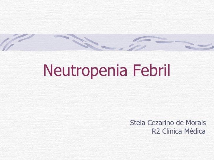 Neutropenia Febril Stela Cezarino de Morais R2 Clínica Médica