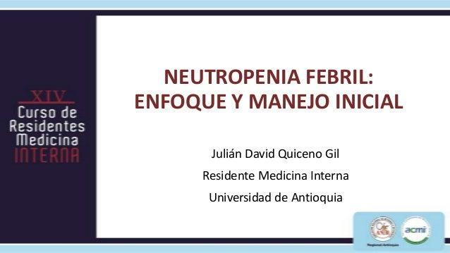 NEUTROPENIA FEBRIL:ENFOQUE Y MANEJO INICIAL       Julián David Quiceno Gil      Residente Medicina Interna       Universid...