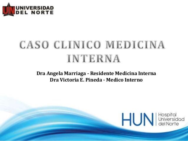 Dra Angela Marriaga - Residente Medicina Interna     Dra Victoria E. Pineda - Medico Interno