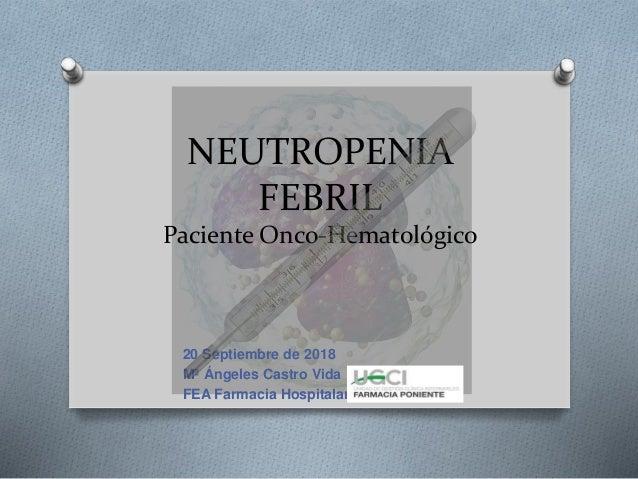 NEUTROPENIA FEBRIL Paciente Onco-Hematológico 20 Septiembre de 2018 Mª Ángeles Castro Vida FEA Farmacia Hospitalaria