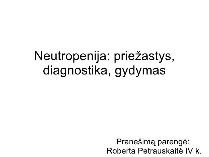 Neutropenija: priežastys, diagnostika, gydymas Prane šimą parengė:  Roberta Petrauskaitė IV k.