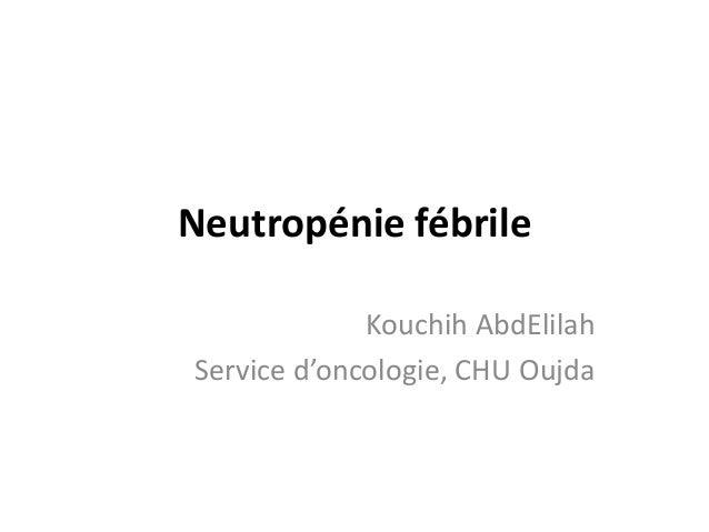 Neutropénie fébrile Kouchih AbdElilah Service d'oncologie, CHU Oujda