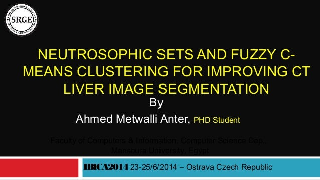 NEUTROSOPHIC SETS AND FUZZY C- MEANS CLUSTERING FOR IMPROVING CT LIVER IMAGE SEGMENTATION By Ahmed Metwalli Anter, PHD Stu...