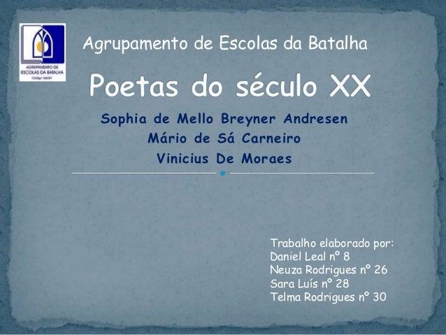 Sophia de Mello Breyner Andresen Mário de Sá Carneiro Vinicius De Moraes Trabalho elaborado por: Daniel Leal nº 8 Neuza Ro...