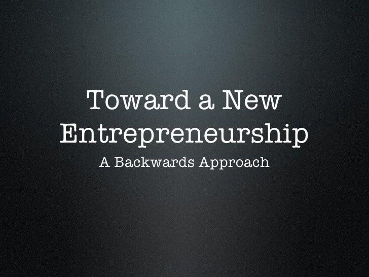 Toward a New Entrepreneurship <ul><li>A Backwards Approach </li></ul>