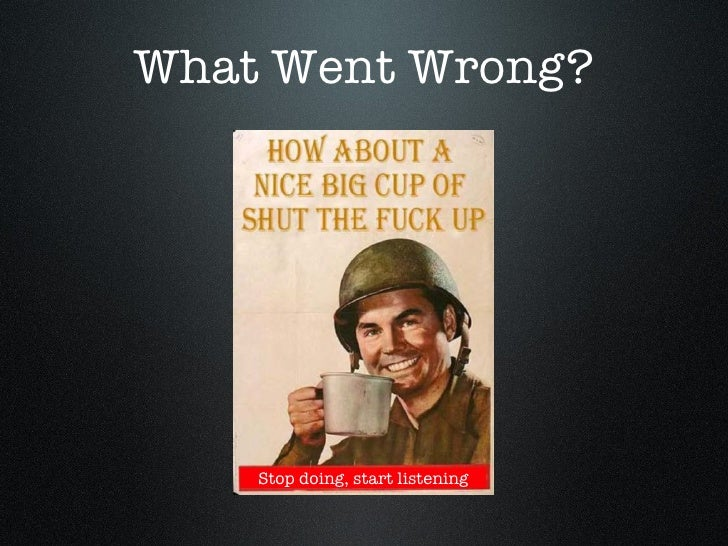 What Went Wrong? Stop doing, start listening