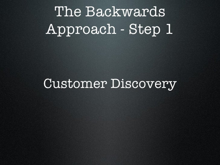 The Backwards Approach - Step 1 Customer Discovery