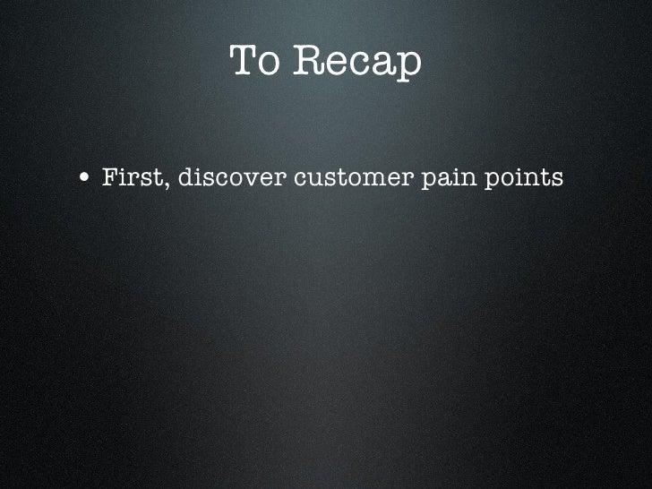 To Recap <ul><li>First, discover customer pain points </li></ul>