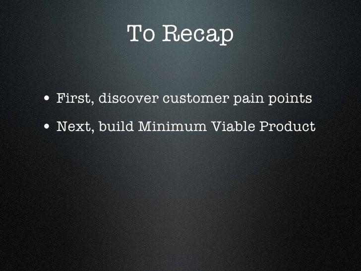 To Recap <ul><li>First, discover customer pain points </li></ul><ul><li>Next, build Minimum Viable Product </li></ul>