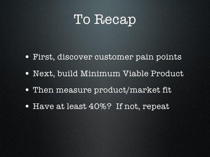To Recap <ul><li>First, discover customer pain points </li></ul><ul><li>Next, build Minimum Viable Product </li></ul><ul><...