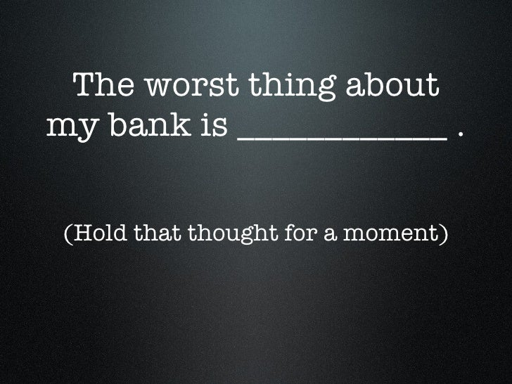 The worst thing about my bank is ____________ . (Hold that thought for a moment)