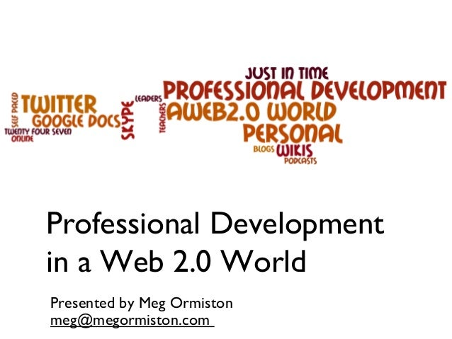 Professional Development in a Web 2.0 World Presented by Meg Ormiston meg@megormiston.com