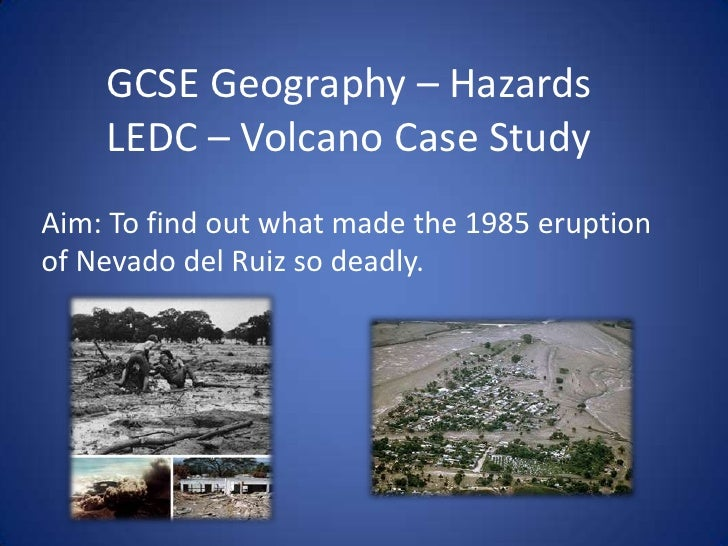 GCSE Geography – HazardsLEDC – Volcano Case Study<br />Aim: To find out what made the 1985 eruption of Nevado del Ruiz sod...