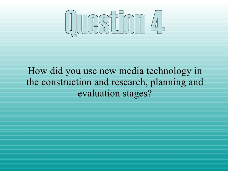 How did you use new media technology in the construction and research, planning and evaluation stages? Question 4