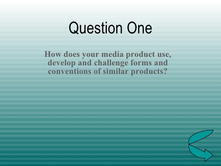 Question One How does your media product use, develop and challenge forms and conventions of similar products?
