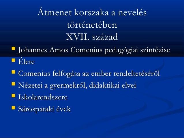Átmenet korszaka a nevelés               történetében              XVII. század   Johannes Amos Comenius pedagógiai szint...
