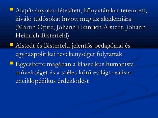    Alapítványokat létesített, könyvtárakat teremtett,    kiváló tudósokat hívott meg az akadémiára    (Martin Opitz, Joha...