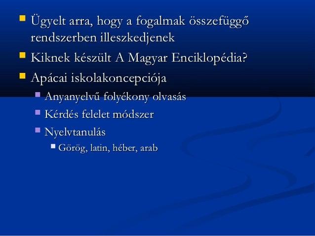    Ügyelt arra, hogy a fogalmak összefüggő    rendszerben illeszkedjenek   Kiknek készült A Magyar Enciklopédia?   Apác...