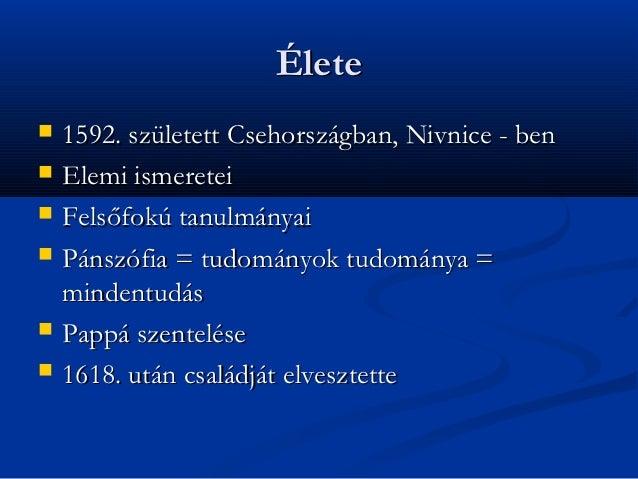 Élete   1592. született Csehországban, Nivnice - ben   Elemi ismeretei   Felsőfokú tanulmányai   Pánszófia = tudományo...