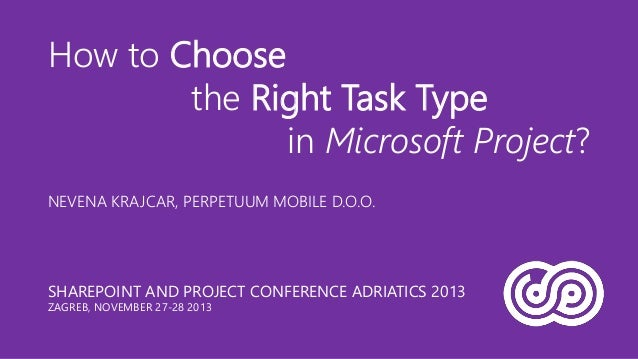 How to Choose the Right Task Type in Microsoft Project? NEVENA KRAJCAR, PERPETUUM MOBILE D.O.O.  SHAREPOINT AND PROJECT CO...