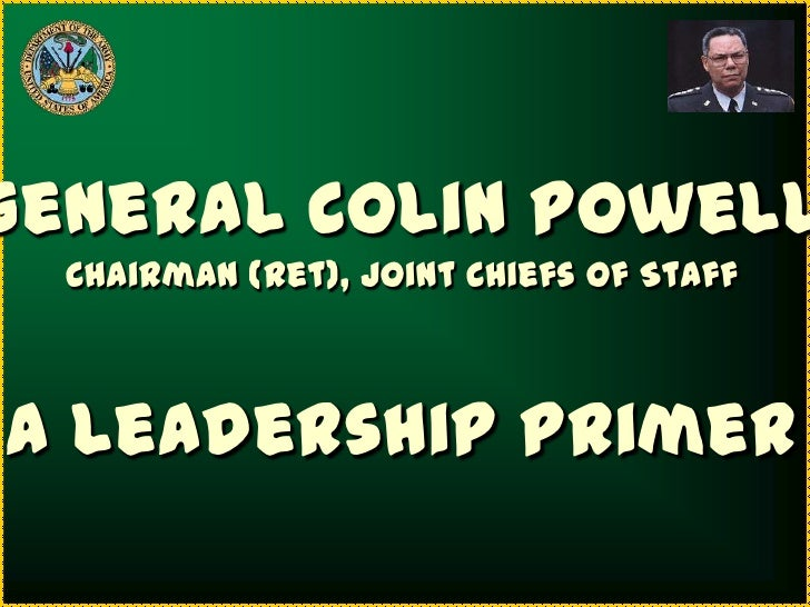 General Colin Powell  Chairman (Ret), Joint Chiefs of StaffA Leadership Primer
