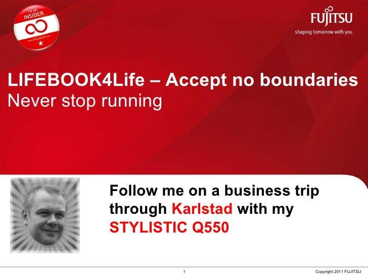 LIFEBOOK4Life – Accept no boundaries Never stop running 1 Copyright 2011 FUJITSU Follow me on a business trip through  Kar...