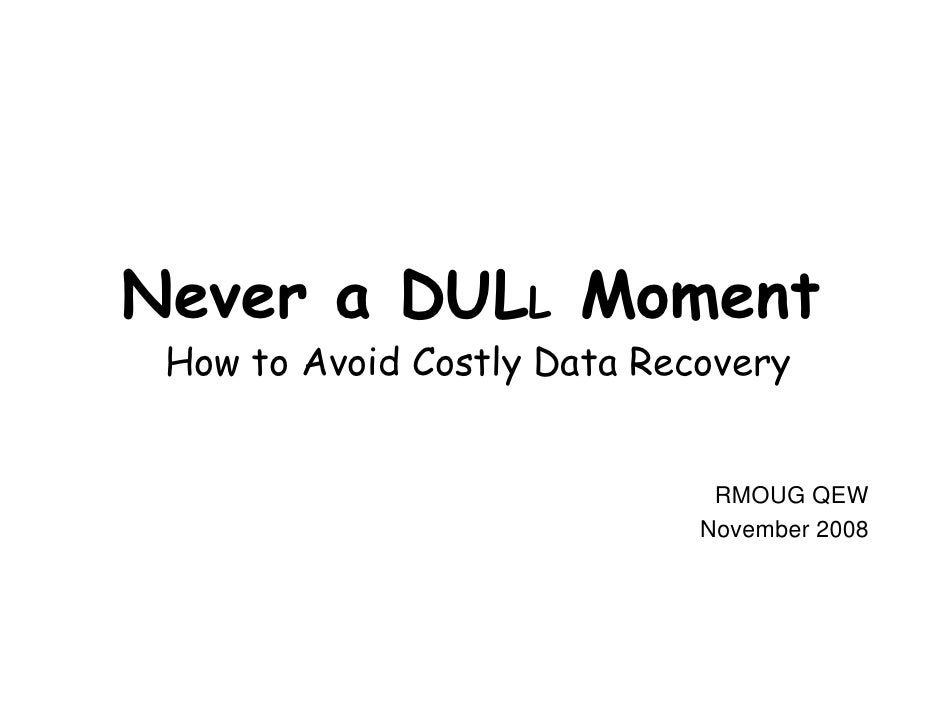 Never a DULL Moment  How to Avoid Costly Data Recovery                                 RMOUG QEW                          ...