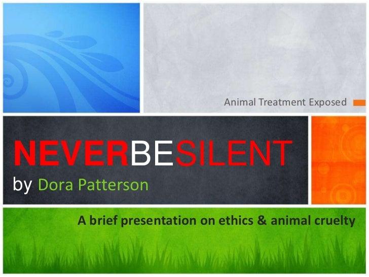 Animal Treatment ExposedNEVERBESILENTby Dora Patterson        A brief presentation on ethics & animal cruelty